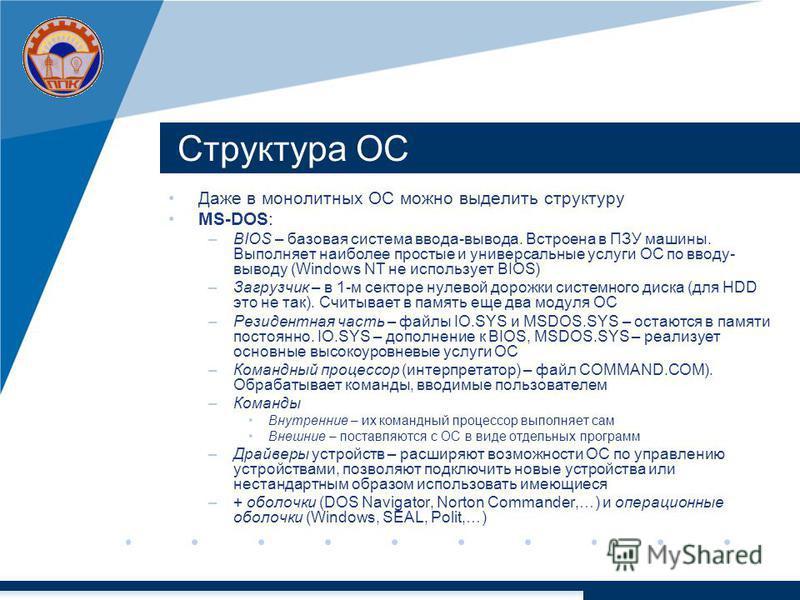 Структура ОС Даже в монолитных ОС можно выделить структуру MS-DOS: –BIOS – базовая система ввода-вывода. Встроена в ПЗУ машины. Выполняет наиболее простые и универсальные услуги ОС по вводу- выводу (Windows NT не использует BIOS) –Загрузчик – в 1-м с