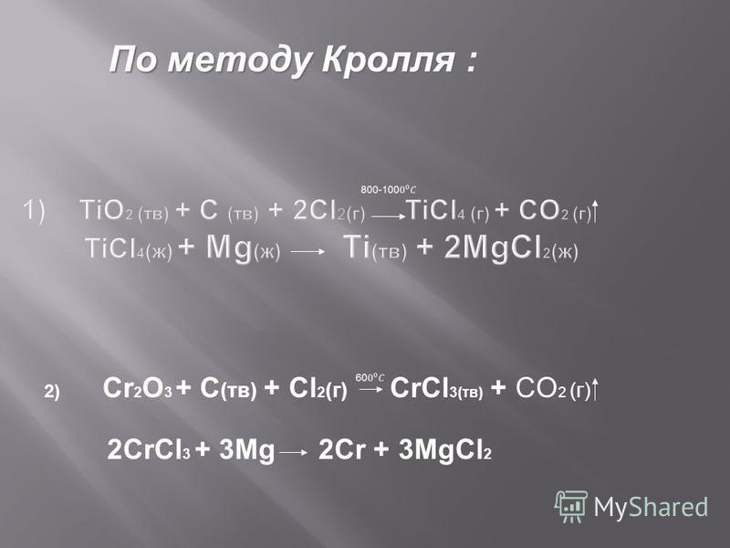 2) Cr 2 O 3 + C (тв) + Cl 2 (г) CrCl 3(тв) + CO 2 (г) 2CrCl 3 + 3Mg 2Cr + 3MgCl 2 По методу Кролля :