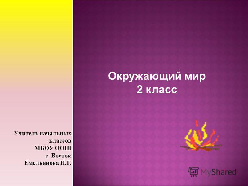Окружающий мир 2 класс Учитель начальных классов МБОУ ООШ с. Восток Емельянова И.Г.