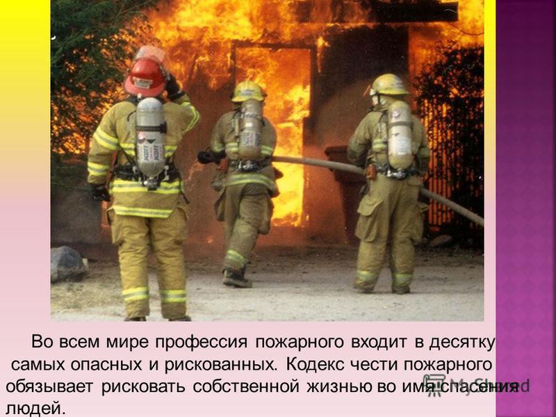 Во всем мире профессия пожарного входит в десятку самых опасных и рискованных. Кодекс чести пожарного обязывает рисковать собственной жизнью во имя спасения людей.