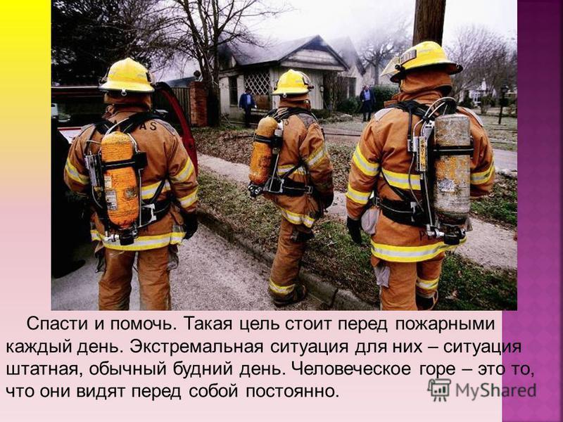 Спасти и помочь. Такая цель стоит перед пожарными каждый день. Экстремальная ситуация для них – ситуация штатная, обычный будний день. Человеческое горе – это то, что они видят перед собой постоянно.