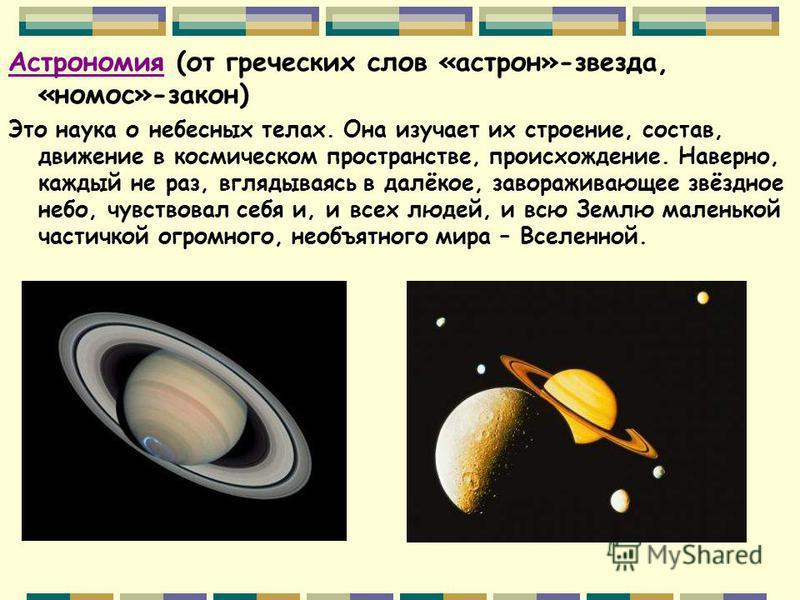 Астрономия (от греческих слов «астрон»-звезда, «номос»-закон) Это наука о небесных телах. Она изучает их строение, состав, движение в космическом пространстве, происхождение. Наверно, каждый не раз, вглядываясь в далёкое, завораживающее звёздное небо