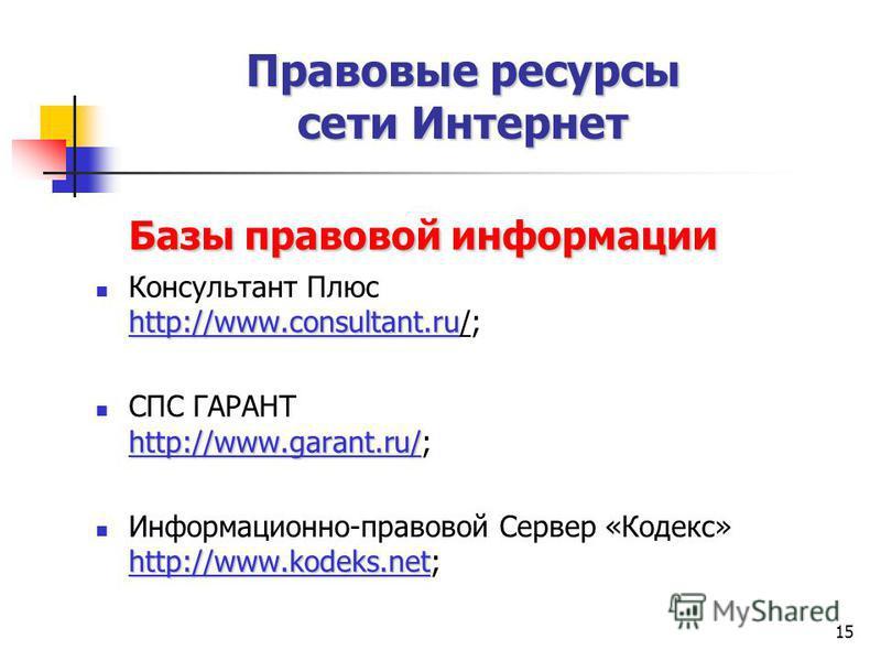 15 Базы правовой информации http://www.consultant.ru Консультант Плюс http://www.consultant.ru/; http://www.garant.ru/ СПС ГАРАНТ http://www.garant.ru/; http://www.kodeks.net Информационно-правовой Сервер «Кодекс» http://www.kodeks.net; Правовые ресу