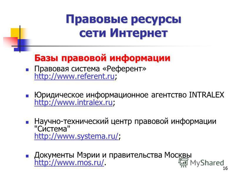 16 Базы правовой информации Правовая система «Референт» http://www.referent.ru; Юридическое информационное агентство INTRALEX http://www.intralex.ru; Научно-технический центр правовой информации