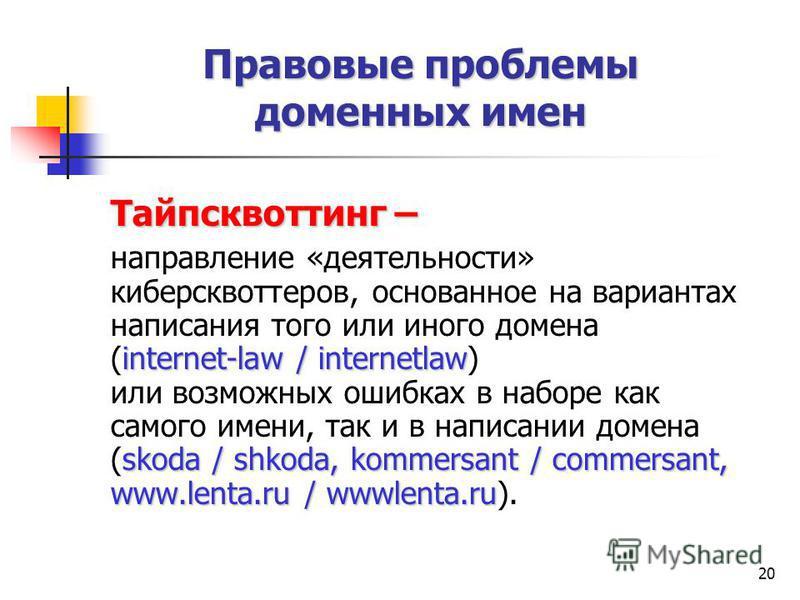 20 Тайпсквоттинг – internet-law / internetlaw skoda / shkoda, kommersant / commersant, www.lenta.ru / wwwlenta.ru направление «деятельности» киберсквоттеров, основанное на вариантах написания того или иного домена (internet-law / internetlaw) или воз