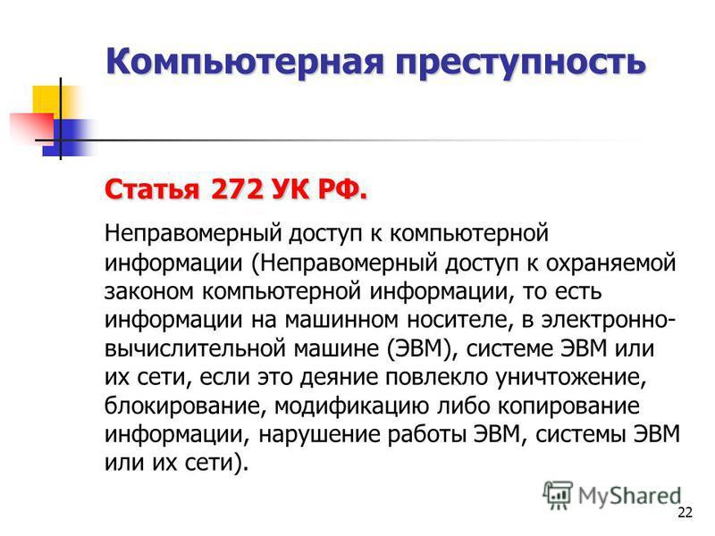 22 Статья 272 УК РФ. Неправомерный доступ к компьютерной информации (Неправомерный доступ к охраняемой законом компьютерной информации, то есть информации на машинном носителе, в электронно- вычислительной машине (ЭВМ), системе ЭВМ или их сети, если