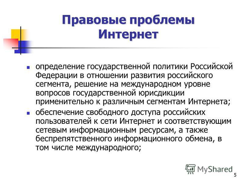 5 определение государственной политики Российской Федерации в отношении развития российского сегмента, решение на международном уровне вопросов государственной юрисдикции применительно к различным сегментам Интернета; обеспечение свободного доступа р