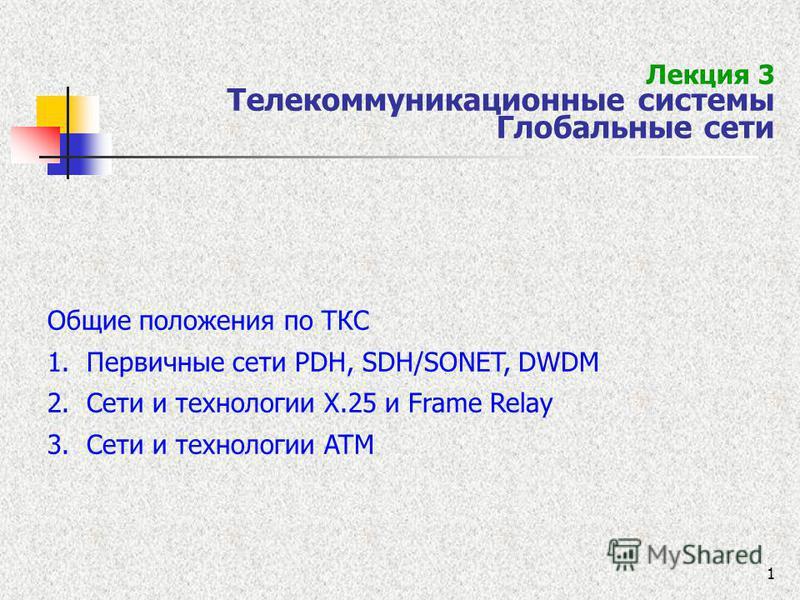 1 Лекция 3 Телекоммуникационные системы Глобальные сети Общие положения по ТКС 1. Первичные сети PDH, SDH/SONET, DWDM 2. Сети и технологии Х.25 и Frame Relay 3. Сети и технологии ATM