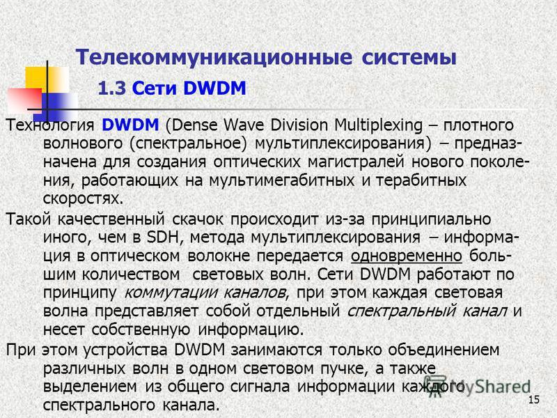 15 Телекоммуникационные системы 1.3 Сети DWDM Технология DWDM (Dense Wave Division Multiplexing – плотного волнового (спектральное) мультиплексирования) – предназ- начена для создания оптических магистралей нового поколе- ния, работающих на мультимег