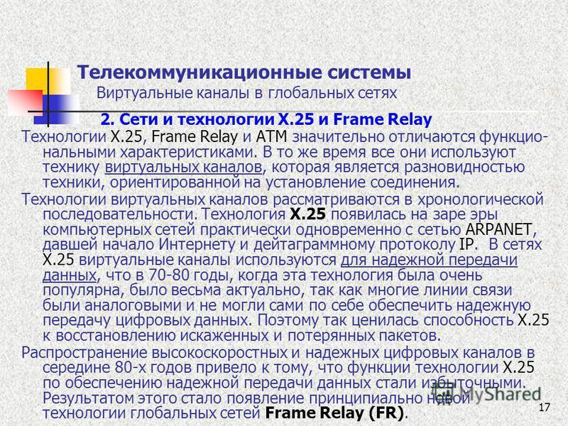 17 Телекоммуникационные системы Виртуальные каналы в глобальных сетях 2. Сети и технологии Х.25 и Frame Relay Технологии X.25, Frame Relay и ATM значительно отличаются функцио- нальными характеристиками. В то же время все они используют технику вирту