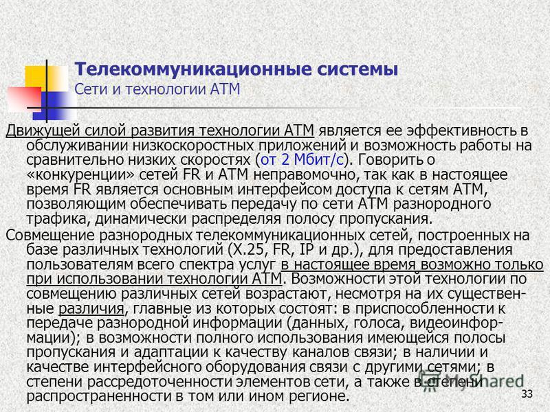 33 Телекоммуникационные системы Сети и технологии ATM Движущей силой развития технологии ATM является ее эффективность в обслуживании низкоскоростных приложений и возможность работы на сравнительно низких скоростях (от 2 Мбит/с). Говорить о «конкурен
