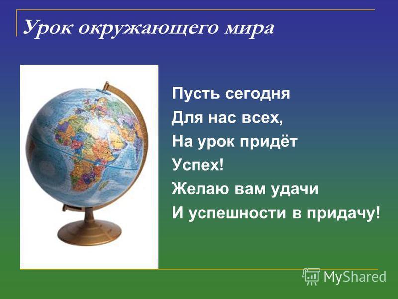Урок окружающего мира Пусть сегодня Для нас всех, На урок придёт Успех! Желаю вам удачи И успешности в придачу!