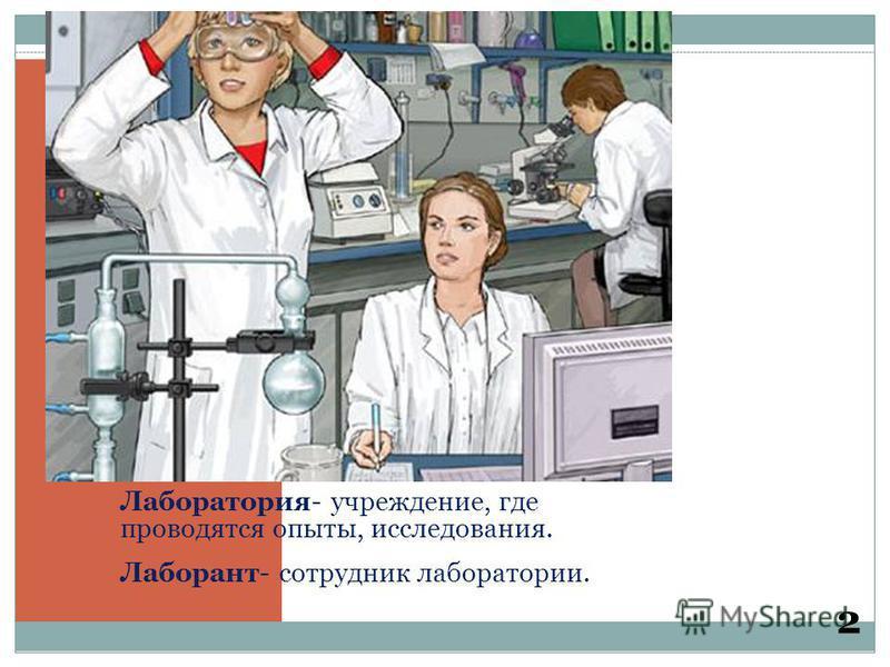 Лаборатория- учреждение, где проводятся опыты, исследования. Лаборант- сотрудник лаборатории. 2