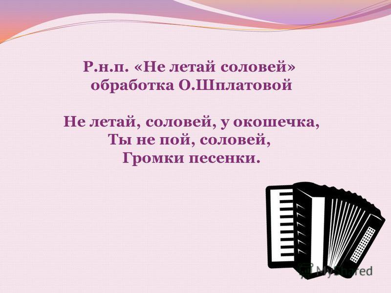Р.н.п. «Не летай соловей» обработка О.Шплатовой Не летай, соловей, у окошечка, Ты не пой, соловей, Громки песенки.