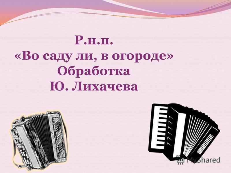 Р.н.п. «Во саду ли, в огороде» Обработка Ю. Лихачева