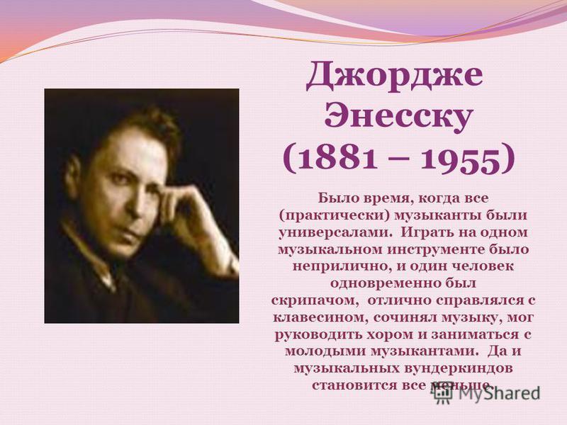Джордже Энесску (1881 – 1955) Было время, когда все (практически) музыканты были универсалами. Играть на одном музыкальном инструменте было неприлично, и один человек одновременно был скрипачом, отлично справлялся с клавесином, сочинял музыку, мог ру