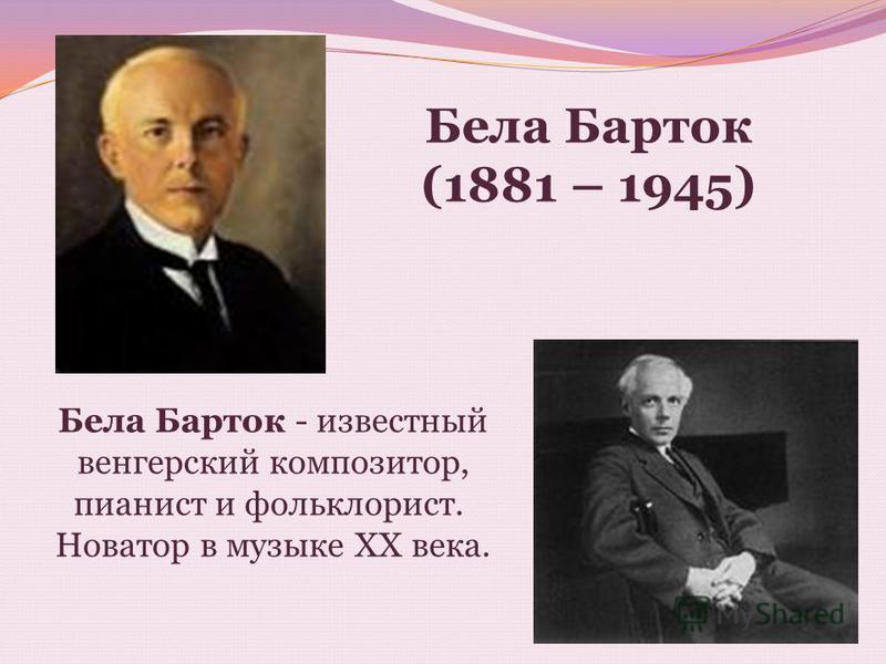 Бела Барток - известный венгерский композитор, пианист и фольклорист. Новатор в музыке ХХ века. Бела Барток (1881 – 1945)