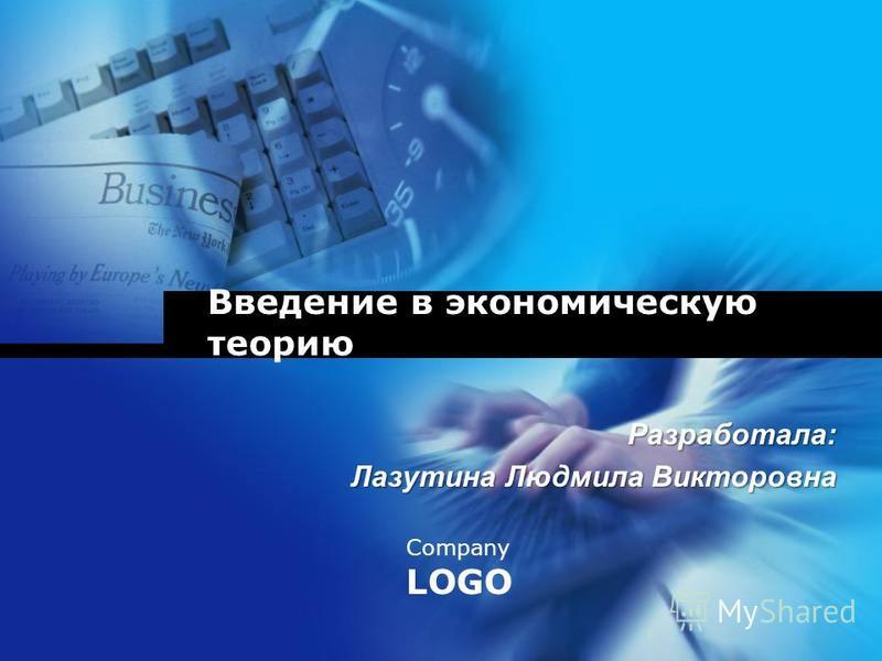 Company LOGO Введение в экономическую теорию Разработала: Лазутина Людмила Викторовна