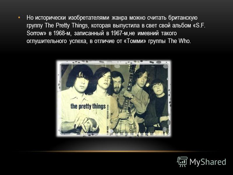Но исторически изобретателями жанра можно считать британскую группу The Pretty Things, которая выпустила в свет свой альбом «S.F. Sorrow» в 1968-м, записанный в 1967-м,не имевший такого оглушительного успеха, в отличие от «Томми» группы The Who.