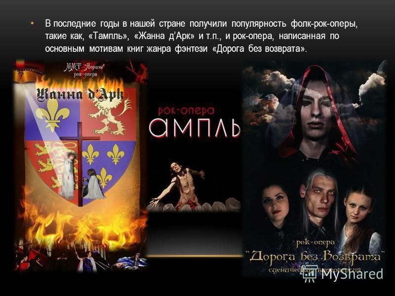 В последние годы в нашей стране получили популярность фолк-рок-оперы, такие как, «Тампль», «Жанна д Арк» и т.п., и рок-опера, написанная по основным мотивам книг жанра фэнтези «Дорога без возврата».