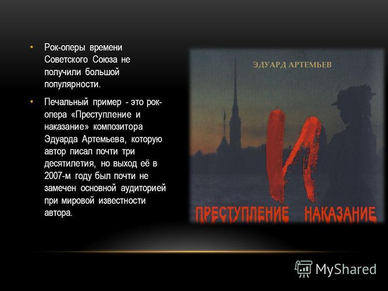 Рок-оперы времени Советского Союза не получили большой популярности. Печальный пример - это рок- опера «Преступление и наказание» композитора Эдуарда Артемьева, которую автор писал почти три десятилетия, но выход её в 2007-м году был почти не замечен