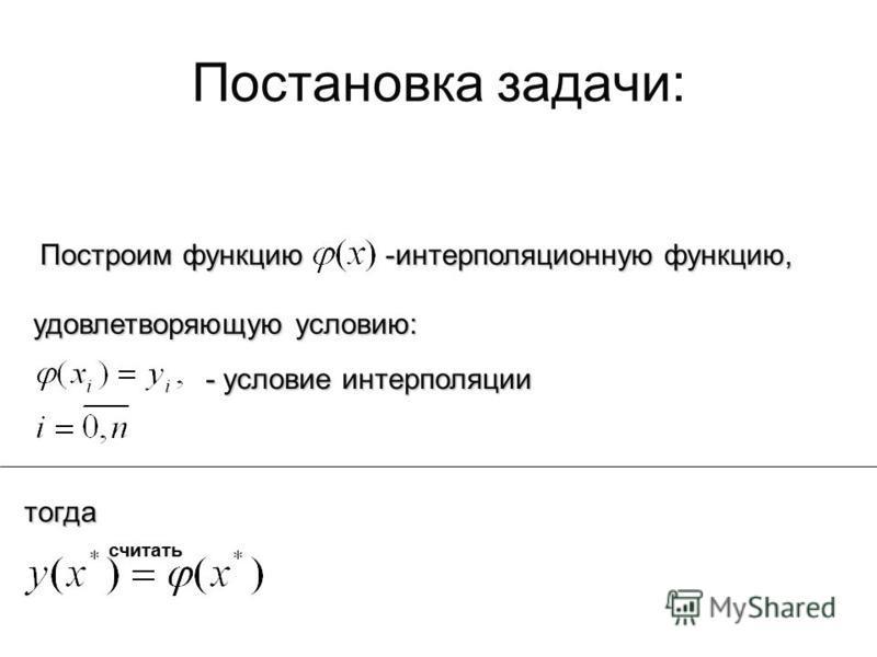 Постановка задачи: Построим функцию -интерполяционную функцию, удовлетворяющую условию: - условие интерполяции тогда считать