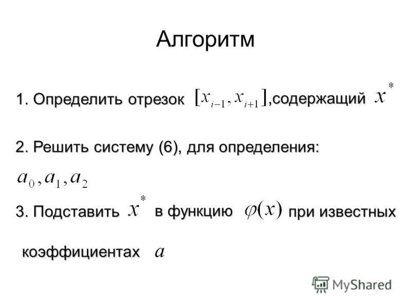Алгоритм 1. Определить отрезок,содержащий 2. Решить систему (6), для определения: 3. Подставить в функцию при известных при известных коэффициентах коэффициентах a