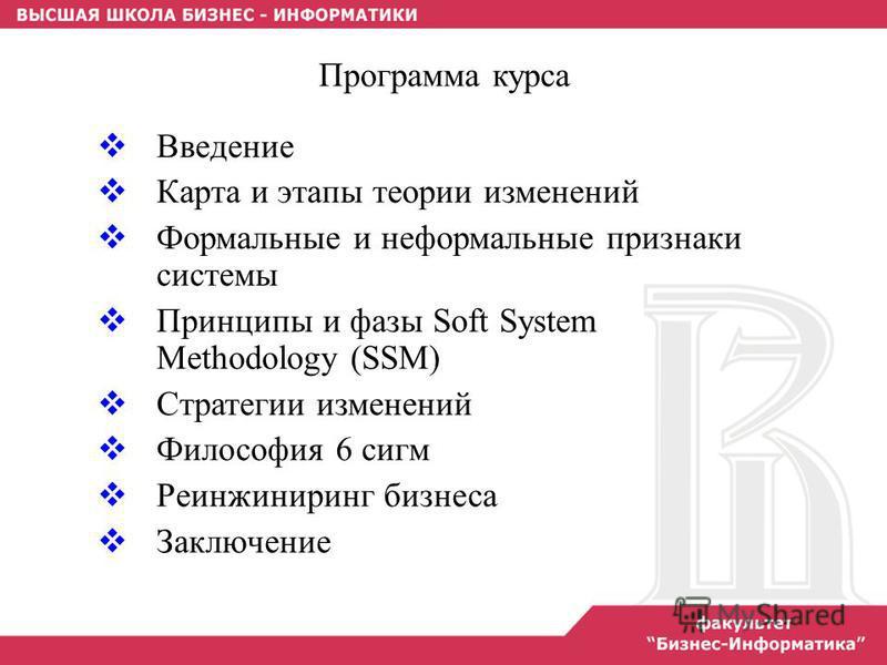 Программа курса Введение Карта и этапы теории изменений Формальные и неформальные признаки системы Принципы и фазы Soft System Methodology (SSM) Стратегии изменений Философия 6 сигм Реинжиниринг бизнеса Заключение