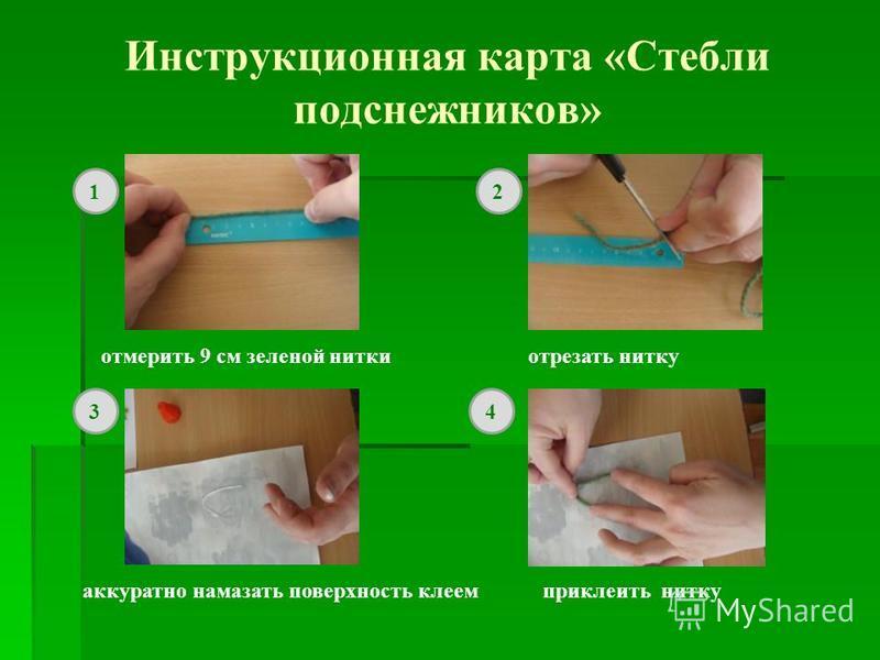 Инструкционная карта «Стебли подснежников» отмерить 9 см зеленой нитки отрезать нитку аккуратно намазать поверхность клеем приклеить нитку 12 34