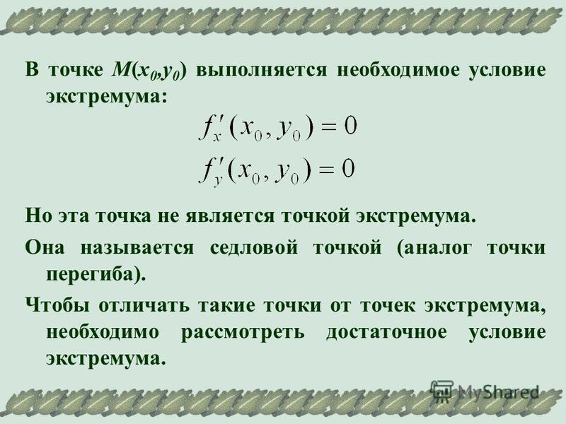 В точке М(х 0,у 0 ) выполняется необходимое условие экстремума: Но эта точка не является точкой экстремума. Она называется седловой точкой (аналог точки перегиба). Чтобы отличать такие точки от точек экстремума, необходимо рассмотреть достаточное усл