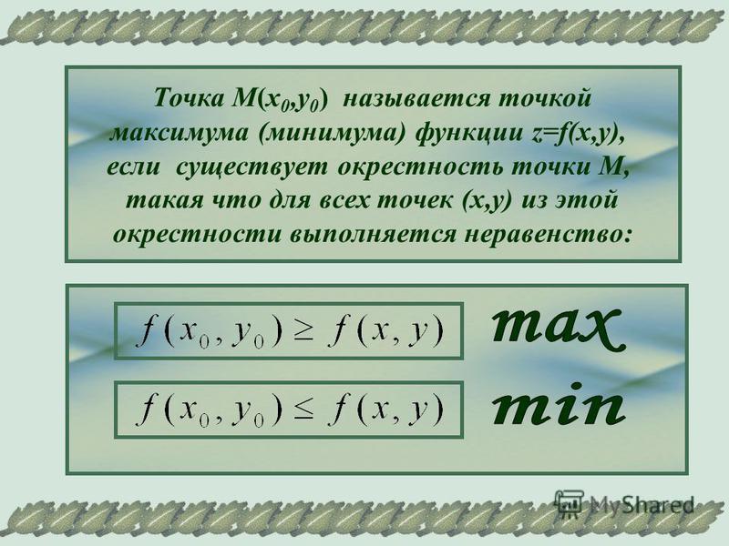 Точка М(х 0,у 0 ) называется точкой максимума (минимума) функции z=f(x,y), если существует окрестность точки М, такая что для всех точек (х,у) из этой окрестности выполняется неравенство: