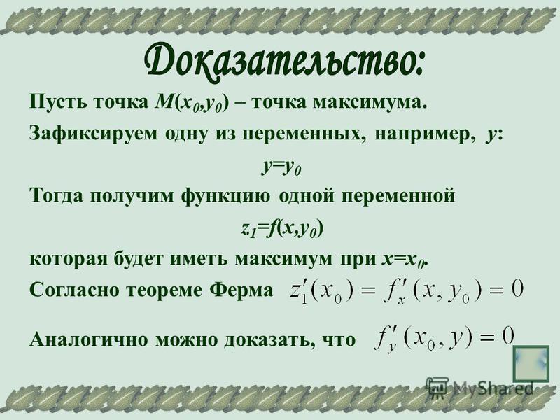 Пусть точка М(х 0,у 0 ) – точка максимума. Зафиксируем одну из переменных, например, у: у=у 0 Тогда получим функцию одной переменной z 1 =f(х,у 0 ) которая будет иметь максимум при х=х 0. Согласно теореме Ферма Аналогично можно доказать, что