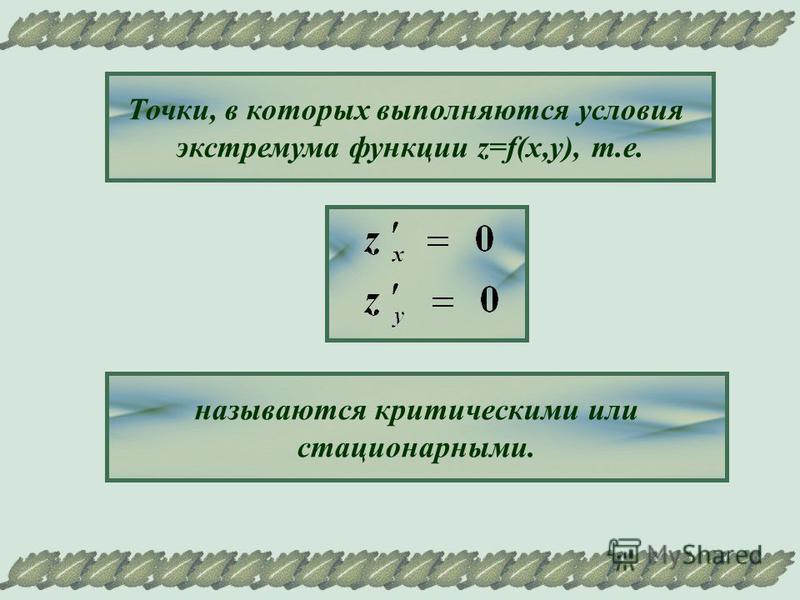 Точки, в которых выполняются условия экстремума функции z=f(x,y), т.е. называются критическими или стационарными.