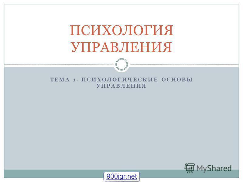 ТЕМА 1. ПСИХОЛОГИЧЕСКИЕ ОСНОВЫ УПРАВЛЕНИЯ ПСИХОЛОГИЯ УПРАВЛЕНИЯ 900igr.net