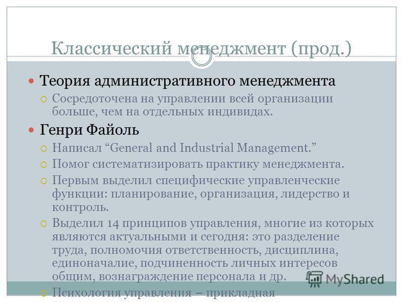 Классический менеджмент (прод.) Теория административного менеджмента Сосредоточена на управлении всей организации больше, чем на отдельных индивидах. Генри Файоль Написал General and Industrial Management. Помог систематизировать практику менеджмента