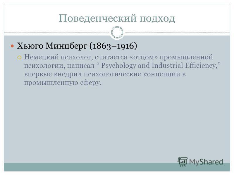 Поведенческий подход Хьюго Минцберг (1863–1916) Немецкий психолог, считается «отцом» промышленной психологии, написал Psychology and Industrial Efficiency, впервые внедрил психологические концепции в промышленную сферу.