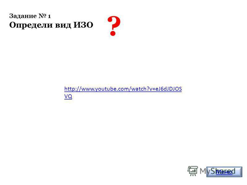 Задание 1 Определи вид ИЗО ? Меню http://www.youtube.com/watch?v=eJ6dJDJOS VQ