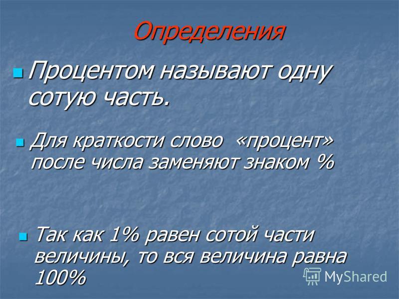Определения Процентом называют одну сотую часть. Процентом называют одну сотую часть. Так как 1% равен сотой части величины, то вся величина равна 100% Так как 1% равен сотой части величины, то вся величина равна 100% Для краткости слово «процент» по