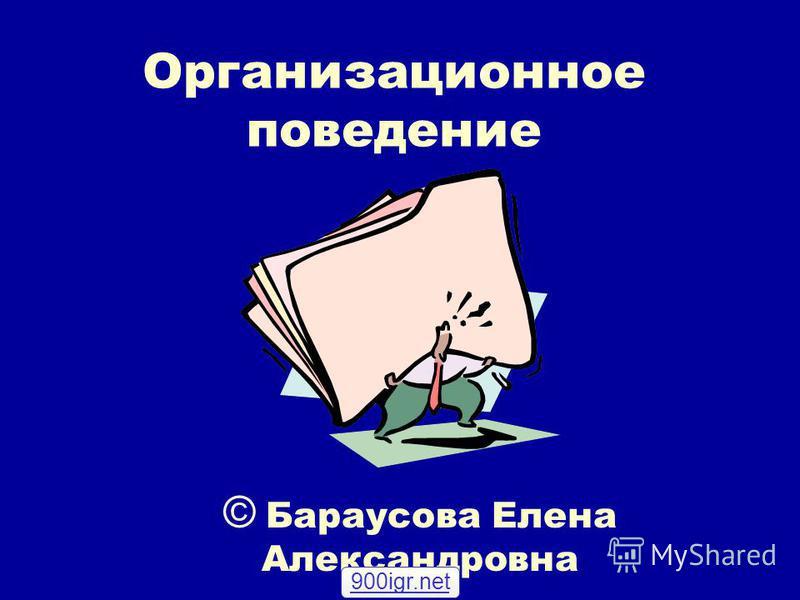 Организационное поведение © Бараусова Елена Александровна 900igr.net