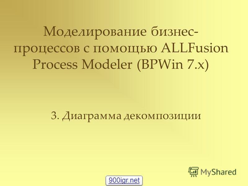 Моделирование бизнес- процессов с помощью ALLFusion Process Modeler (BPWin 7.x) 3. Диаграмма декомпозиции 900igr.net