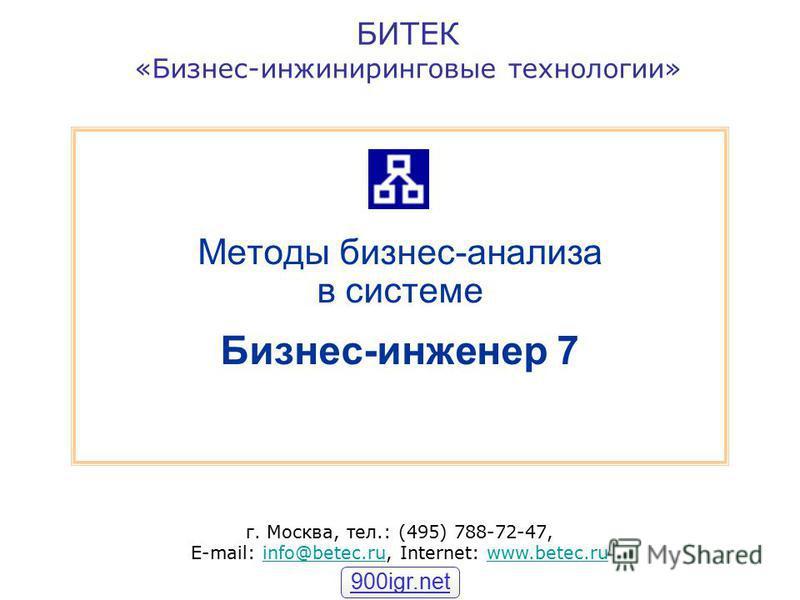 БИТЕК «Бизнес-инжиниринговые технологии» г. Москва, тел.: (495) 788-72-47, E-mail: info@betec.ru, Internet: www.betec.ruinfo@betec.ruwww.betec.ru Методы бизнес-анализа в системе Бизнес-инженер 7 900igr.net