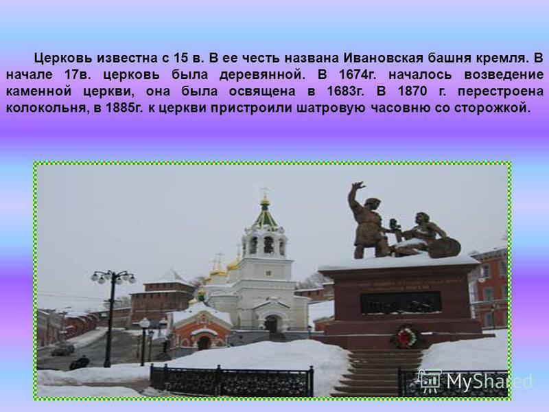 Церковь известна с 15 в. В ее честь названа Ивановская башня кремля. В начале 17 в. церковь была деревянной. В 1674 г. началось возведение каменной церкви, она была освящена в 1683 г. В 1870 г. перестроена колокольня, в 1885 г. к церкви пристроили ша