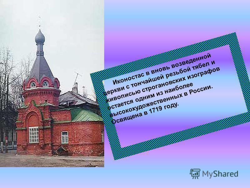 Иконостас в вновь возведенной церкви с тончайшей резьбой тябел и живописью строгановских изографов остается одним из наиболее высокохудожественных в России. Освящена в 1719 году.