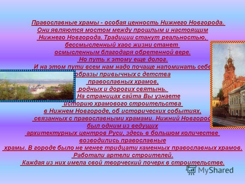Православные храмы - особая ценность Нижнего Новгорода. Они являются мостом между прошлым и настоящим Нижнего Новгорода. Традиции станут реальностью, бессмысленный хаос жизни станет осмысленным благодаря обретенной вере. Но путь к этому еще долог. И