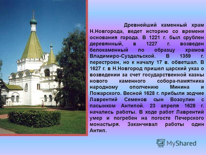Древнейший каменный храм Н.Новгорода, ведет историю со времени основания города. В 1221 г. был срублен деревянный, в 1227 г. возведен белокаменный по образцу храмов Владимиро-Суздальской. В 1359 г. перестроен, но к началу 17 в. обветшал. В 1627 г. в