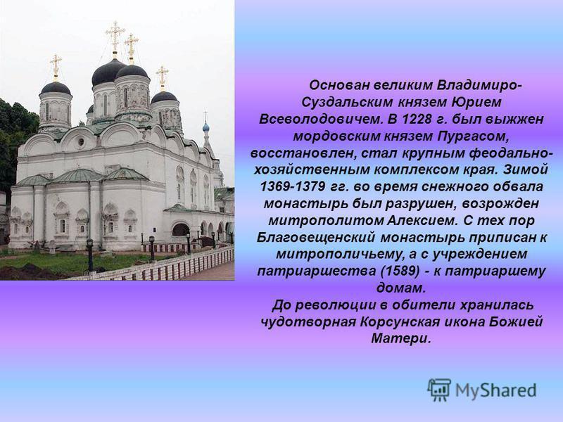 Основан великим Владимиро- Суздальским князем Юрием Всеволодовичем. В 1228 г. был выжжен мордовским князем Пургасом, восстановлен, стал крупным феодально- хозяйственным комплексом края. Зимой 1369-1379 гг. во время снежного обвала монастырь был разру