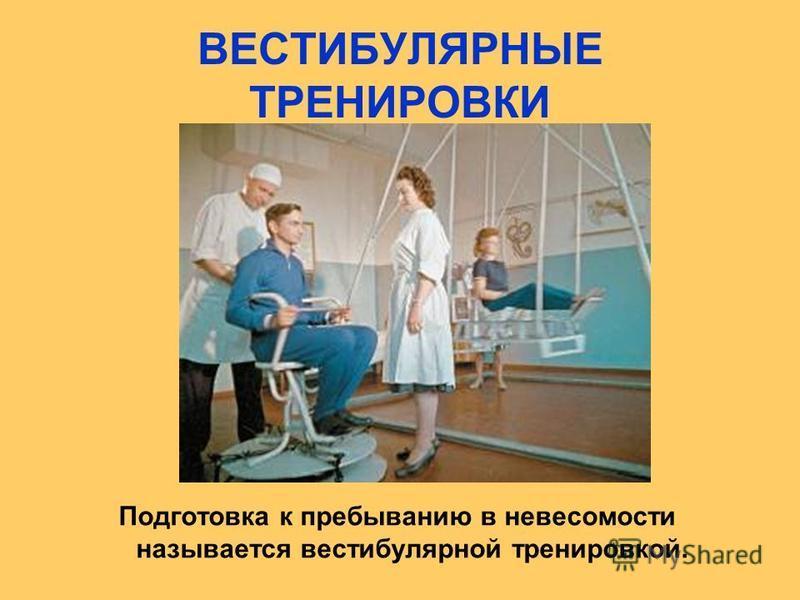 ВЕСТИБУЛЯРНЫЕ ТРЕНИРОВКИ Подготовка к пребыванию в невесомости называется вестибулярной тренировкой.