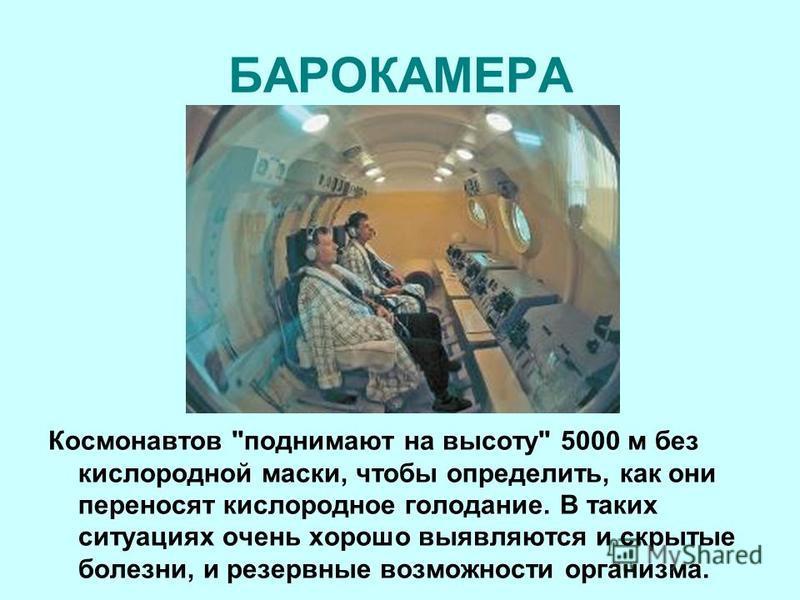 БАРОКАМЕРА Космонавтов поднимают на высоту 5000 м без кислородной маски, чтобы определить, как они переносят кислородное голодание. В таких ситуациях очень хорошо выявляются и скрытые болезни, и резервные возможности организма.