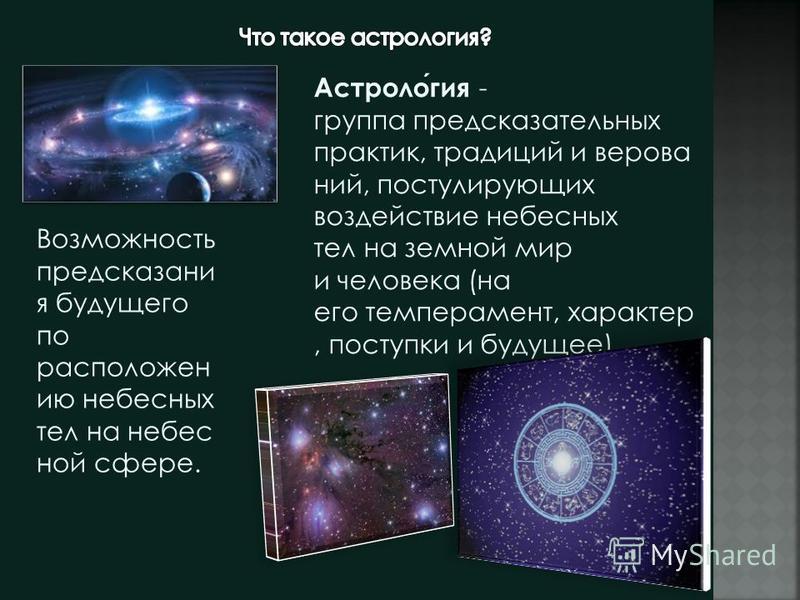 Астрология - группа предсказательных практик, традиций и верований, постулирующих воздействие небесных тел на земной мир и человека (на его темперамент, характер, поступки и будущее). Возможность предсказания будущего по расположен ию небесных тел на