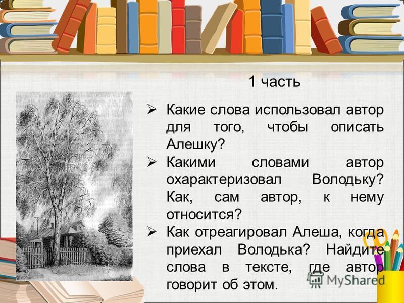 Какие слова использовал автор для того, чтобы описать Алешку? Какими словами автор охарактеризовал Володьку? Как, сам автор, к нему относится? Как отреагировал Алеша, когда приехал Володька? Найдите слова в тексте, где автор говорит об этом. 1 часть